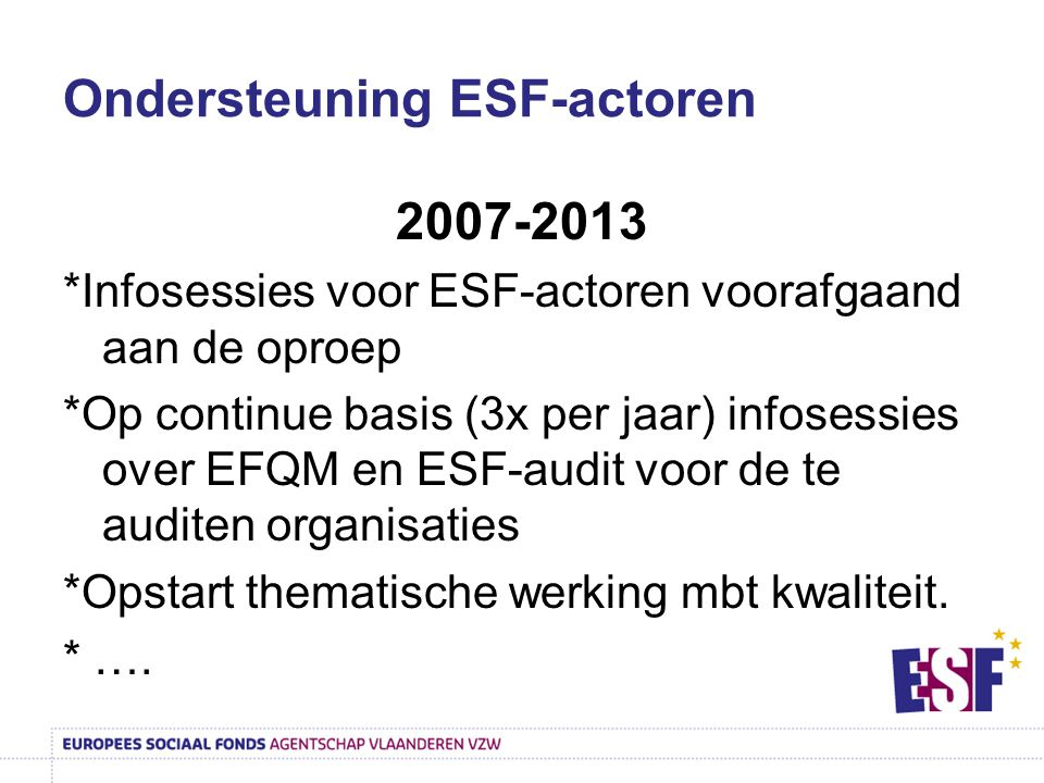 Ondersteuning ESF-actoren 2007-2013 *Infosessies voor ESF-actoren voorafgaand aan de oproep *Op continue basis (3x per jaar) infosessies over EFQM en ESF-audit voor de te auditen organisaties *Opstart thematische werking mbt kwaliteit.