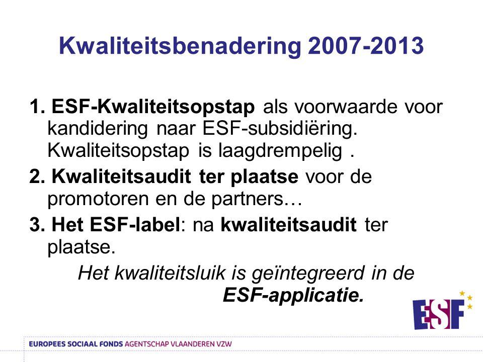 Kwaliteitsbenadering 2007-2013 1. ESF-Kwaliteitsopstap als voorwaarde voor kandidering naar ESF-subsidiëring. Kwaliteitsopstap is laagdrempelig. 2. Kw