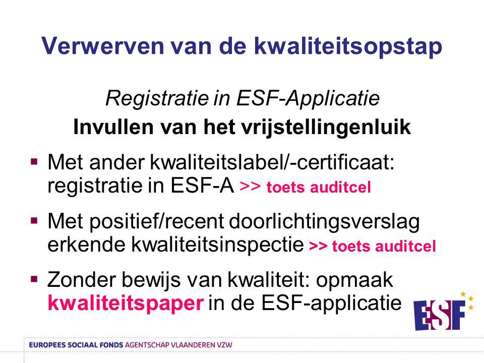 Verwerven van de kwaliteitsopstap Registratie in ESF-Applicatie Invullen van het vrijstellingenluik  Met ander kwaliteitslabel/-certificaat: registratie in ESF-A >> toets auditcel  Met positief/recent doorlichtingsverslag erkende kwaliteitsinspectie >> toets auditcel  Zonder bewijs van kwaliteit: opmaak kwaliteitspaper in de ESF-applicatie