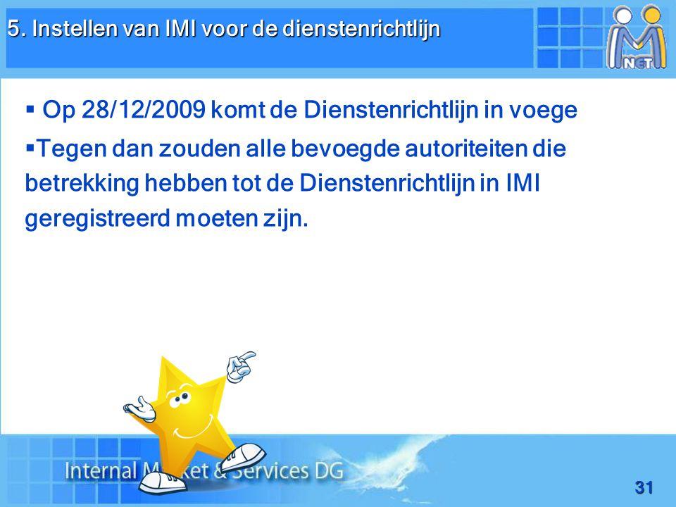 31   Op 28/12/2009 komt de Dienstenrichtlijn in voege   Tegen dan zouden alle bevoegde autoriteiten die betrekking hebben tot de Dienstenrichtlijn in IMI geregistreerd moeten zijn.