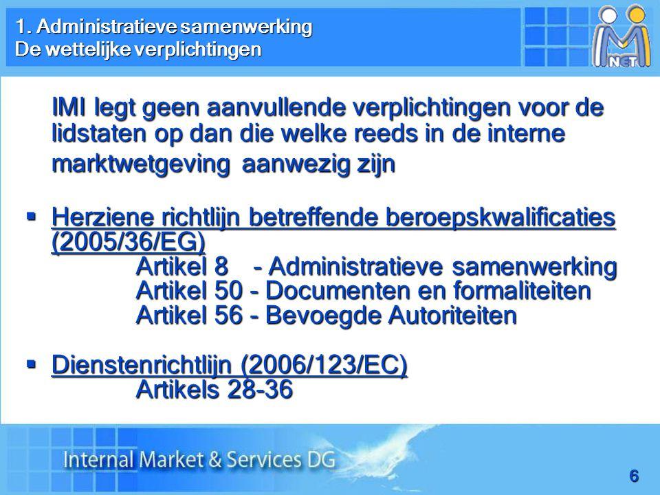 6 IMI legt geen aanvullende verplichtingen voor de lidstaten op dan die welke reeds in de interne marktwetgeving aanwezig zijn  Herziene richtlijn betreffende beroepskwalificaties (2005/36/EG) Artikel 8 - Administratieve samenwerking Artikel 50 - Documenten en formaliteiten Artikel 56 - Bevoegde Autoriteiten  Dienstenrichtlijn (2006/123/EC) Artikels 28-36 1.