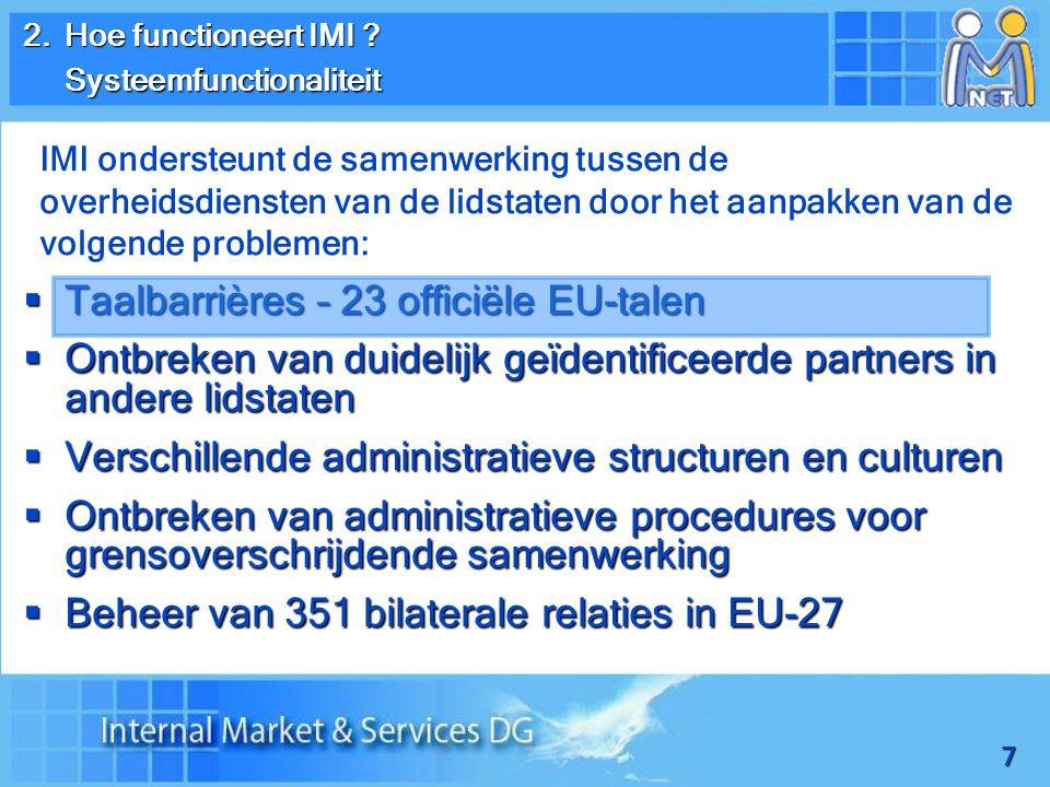 7  Taalbarrières – 23 officiële EU-talen  Ontbreken van duidelijk geïdentificeerde partners in andere lidstaten  Verschillende administratieve structuren en culturen  Ontbreken van administratieve procedures voor grensoverschrijdende samenwerking  Beheer van 351 bilaterale relaties in EU-27 2.Hoe functioneert IMI .