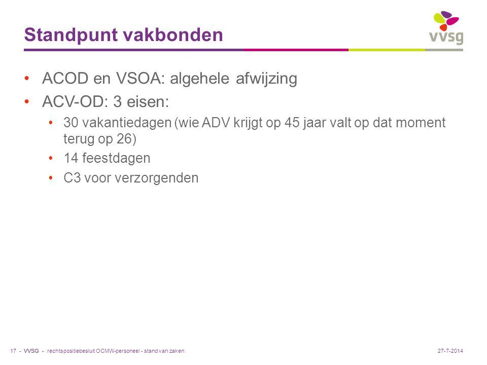 VVSG - Standpunt vakbonden ACOD en VSOA: algehele afwijzing ACV-OD: 3 eisen: 30 vakantiedagen (wie ADV krijgt op 45 jaar valt op dat moment terug op 26) 14 feestdagen C3 voor verzorgenden rechtspositiebesluit OCMW-personeel - stand van zaken17 -27-7-2014