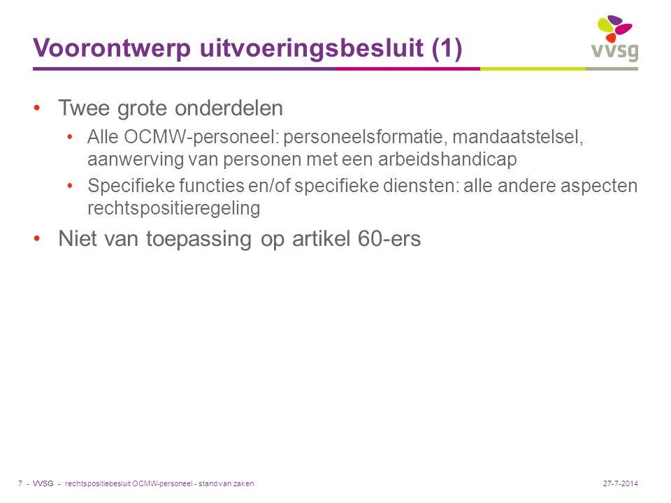 VVSG - Voorontwerp uitvoeringsbesluit (1) Twee grote onderdelen Alle OCMW-personeel: personeelsformatie, mandaatstelsel, aanwerving van personen met een arbeidshandicap Specifieke functies en/of specifieke diensten: alle andere aspecten rechtspositieregeling Niet van toepassing op artikel 60-ers rechtspositiebesluit OCMW-personeel - stand van zaken7 -27-7-2014