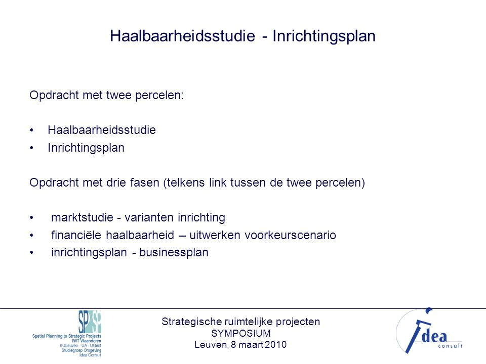 Strategische ruimtelijke projecten SYMPOSIUM Leuven, 8 maart 2010 Haalbaarheidsstudie - Inrichtingsplan Opdracht met twee percelen: Haalbaarheidsstudie Inrichtingsplan Opdracht met drie fasen (telkens link tussen de twee percelen) marktstudie - varianten inrichting financiële haalbaarheid – uitwerken voorkeurscenario inrichtingsplan - businessplan