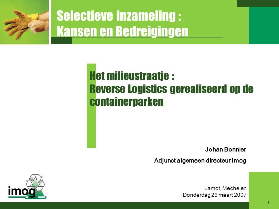 Johan Bonnier Adjunct algemeen directeur Imog Het milieustraatje : Reverse Logistics gerealiseerd op de containerparken Selectieve inzameling : Kansen