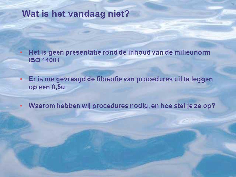 Wat is het vandaag niet? Het is geen presentatie rond de inhoud van de milieunorm ISO 14001 Er is me gevraagd de filosofie van procedures uit te legge