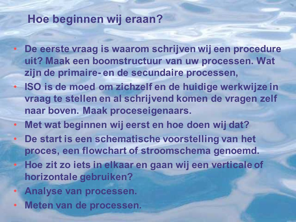 Hoe beginnen wij eraan? De eerste vraag is waarom schrijven wij een procedure uit? Maak een boomstructuur van uw processen. Wat zijn de primaire- en d