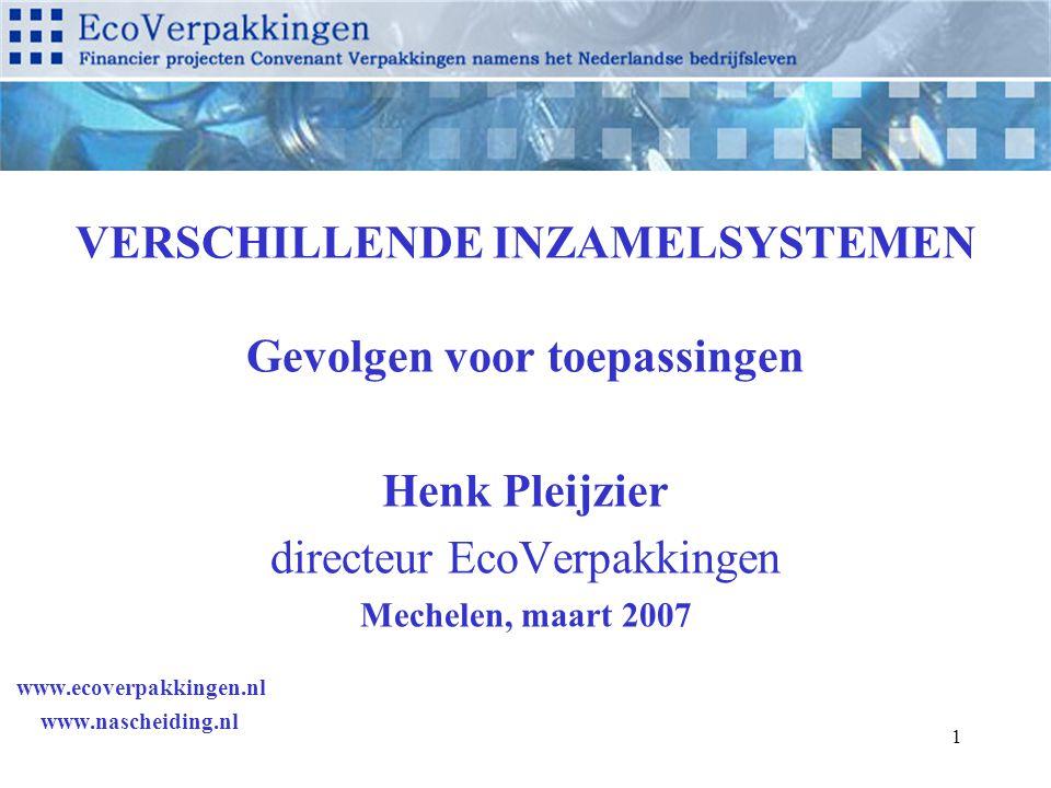 1 VERSCHILLENDE INZAMELSYSTEMEN Gevolgen voor toepassingen Henk Pleijzier directeur EcoVerpakkingen Mechelen, maart 2007 www.ecoverpakkingen.nl www.nascheiding.nl
