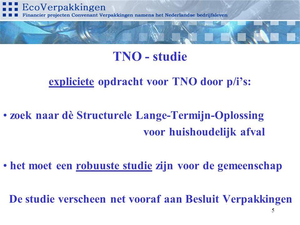 5 TNO - studie expliciete opdracht voor TNO door p/i's: zoek naar dè Structurele Lange-Termijn-Oplossing voor huishoudelijk afval het moet een robuuste studie zijn voor de gemeenschap De studie verscheen net vooraf aan Besluit Verpakkingen