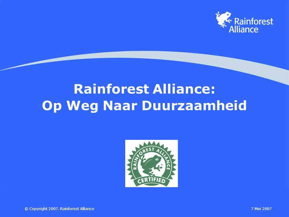 7 Mei 2007© Copyright 2007. Rainforest Alliance Rainforest Alliance: Op Weg Naar Duurzaamheid