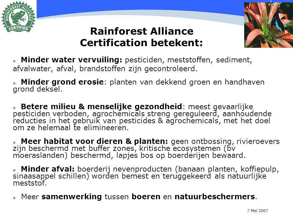 7 Mei 2007 12 Rainforest Alliance Certification betekent:  Minder water vervuiling: pesticiden, meststoffen, sediment, afvalwater, afval, brandstoffen zijn gecontroleerd.