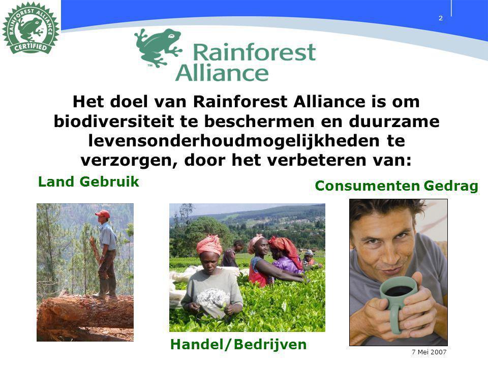 7 Mei 2007 2 Het doel van Rainforest Alliance is om biodiversiteit te beschermen en duurzame levensonderhoudmogelijkheden te verzorgen, door het verbeteren van: Consumenten Gedrag Handel/Bedrijven Land Gebruik