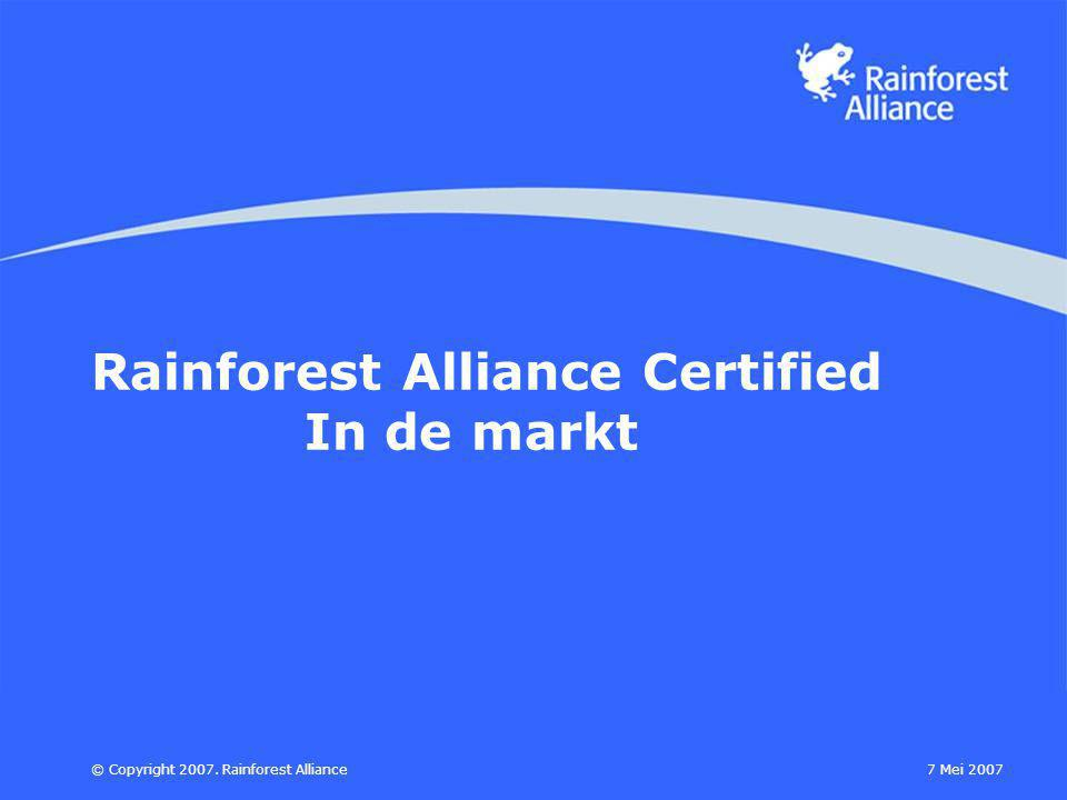 7 Mei 2007© Copyright 2007. Rainforest Alliance Rainforest Alliance Certified In de markt