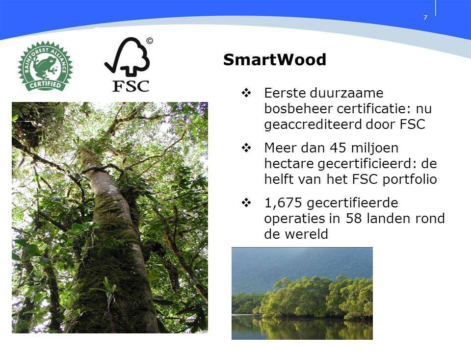7 SmartWood  Eerste duurzaame bosbeheer certificatie: nu geaccrediteerd door FSC  Meer dan 45 miljoen hectare gecertificieerd: de helft van het FSC portfolio  1,675 gecertifieerde operaties in 58 landen rond de wereld
