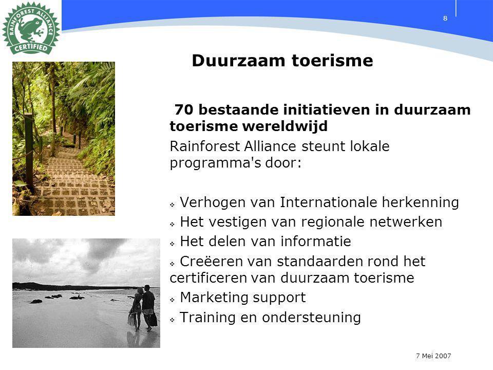 7 Mei 2007 8 70 bestaande initiatieven in duurzaam toerisme wereldwijd Rainforest Alliance steunt lokale programma s door:  Verhogen van Internationale herkenning  Het vestigen van regionale netwerken  Het delen van informatie  Creëeren van standaarden rond het certificeren van duurzaam toerisme  Marketing support  Training en ondersteuning Duurzaam toerisme