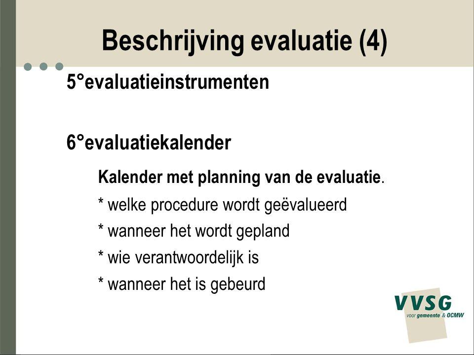 Beschrijving evaluatie (4) 5°evaluatieinstrumenten 6°evaluatiekalender Kalender met planning van de evaluatie. * welke procedure wordt geëvalueerd * w