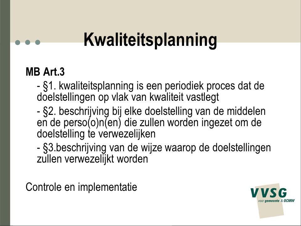 Kwaliteitsplanning MB Art.3 - §1. kwaliteitsplanning is een periodiek proces dat de doelstellingen op vlak van kwaliteit vastlegt - §2. beschrijving b