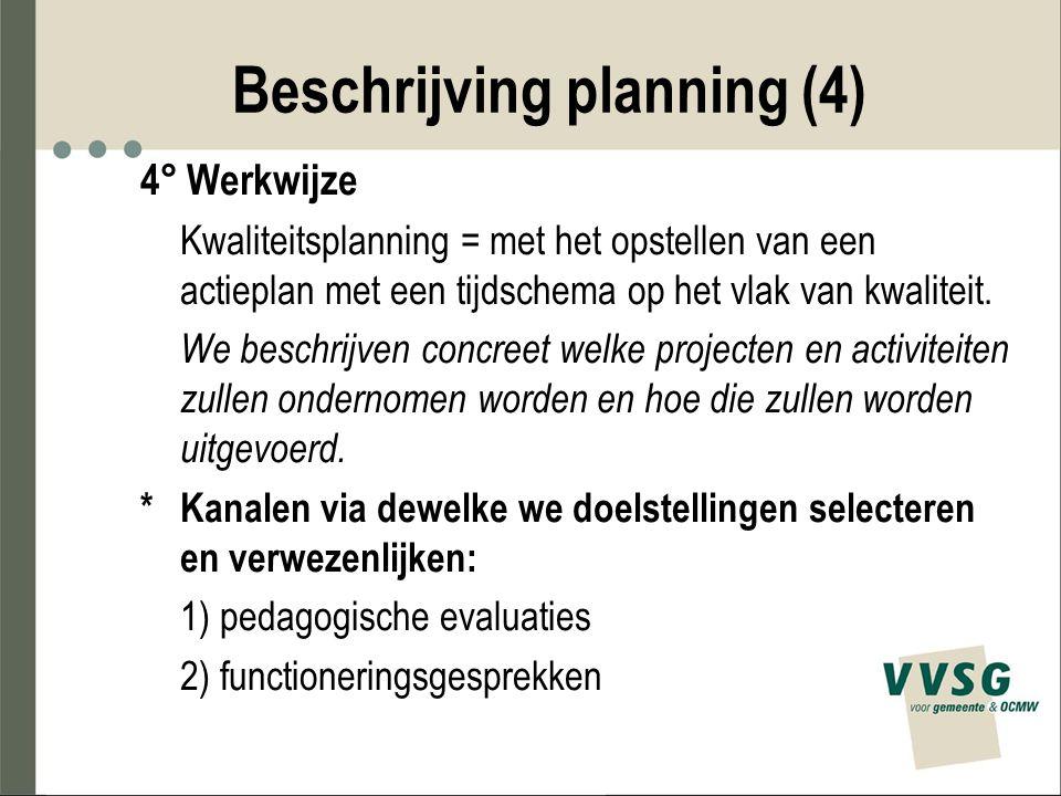 Beschrijving planning (4) 4° Werkwijze Kwaliteitsplanning = met het opstellen van een actieplan met een tijdschema op het vlak van kwaliteit. We besch
