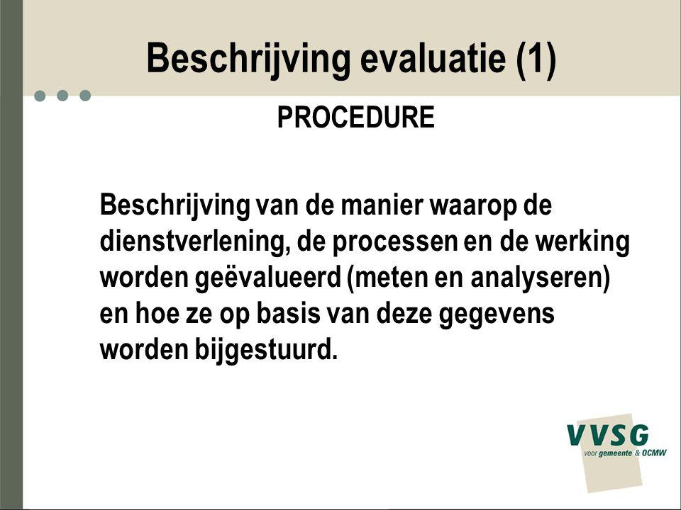 Beschrijving evaluatie (1) PROCEDURE Beschrijving van de manier waarop de dienstverlening, de processen en de werking worden geëvalueerd (meten en ana