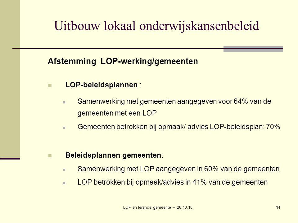 LOP en lerende gemeente – 28.10.1014 Uitbouw lokaal onderwijskansenbeleid Afstemming LOP-werking/gemeenten LOP-beleidsplannen : Samenwerking met gemeenten aangegeven voor 64% van de gemeenten met een LOP Gemeenten betrokken bij opmaak/ advies LOP-beleidsplan: 70% Beleidsplannen gemeenten: Samenwerking met LOP aangegeven in 60% van de gemeenten LOP betrokken bij opmaak/advies in 41% van de gemeenten