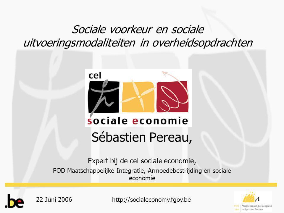 22 Juni 2006http://socialeconomy.fgov.be 1 Sociale voorkeur en sociale uitvoeringsmodaliteiten in overheidsopdrachten Sébastien Pereau, Expert bij de cel sociale economie, POD Maatschappelijke Integratie, Armoedebestrijding en sociale economie