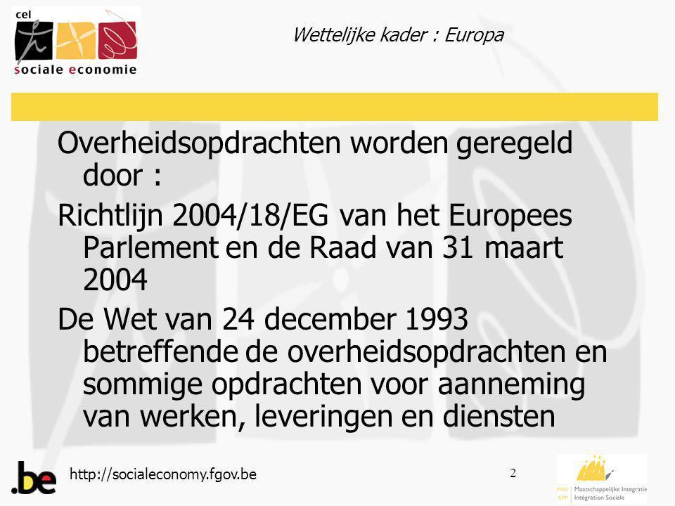 http://socialeconomy.fgov.be 2 Overheidsopdrachten worden geregeld door : Richtlijn 2004/18/EG van het Europees Parlement en de Raad van 31 maart 2004 De Wet van 24 december 1993 betreffende de overheidsopdrachten en sommige opdrachten voor aanneming van werken, leveringen en diensten Wettelijke kader : Europa