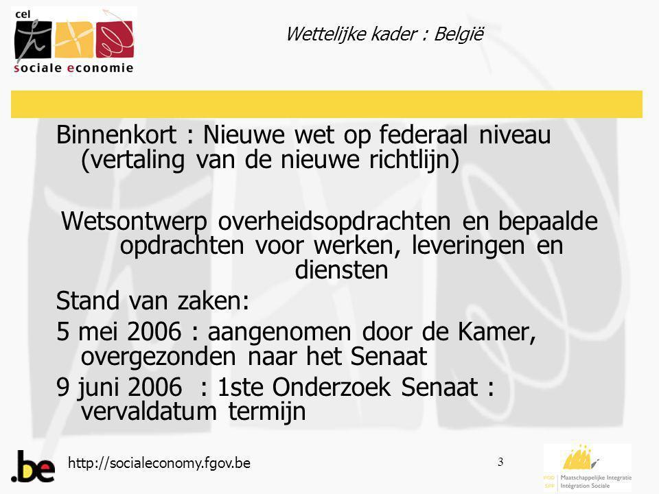 http://socialeconomy.fgov.be 3 Binnenkort : Nieuwe wet op federaal niveau (vertaling van de nieuwe richtlijn) Wetsontwerp overheidsopdrachten en bepaalde opdrachten voor werken, leveringen en diensten Stand van zaken: 5 mei 2006 : aangenomen door de Kamer, overgezonden naar het Senaat 9 juni 2006 : 1ste Onderzoek Senaat : vervaldatum termijn Wettelijke kader : België