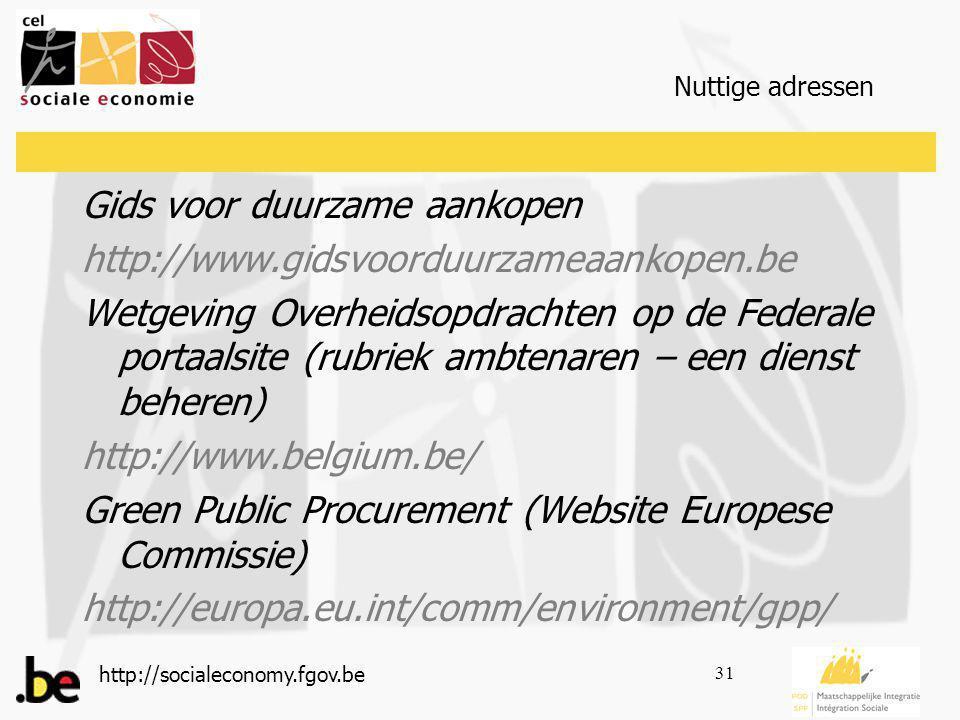 http://socialeconomy.fgov.be 31 Nuttige adressen Gids voor duurzame aankopen http://www.gidsvoorduurzameaankopen.be Wetgeving Overheidsopdrachten op de Federale portaalsite (rubriek ambtenaren – een dienst beheren) http://www.belgium.be/ Green Public Procurement (Website Europese Commissie) http://europa.eu.int/comm/environment/gpp/