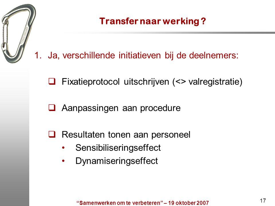 """""""Samenwerken om te verbeteren"""" – 19 oktober 2007 17 Transfer naar werking ? 1.Ja, verschillende initiatieven bij de deelnemers:  Fixatieprotocol uits"""