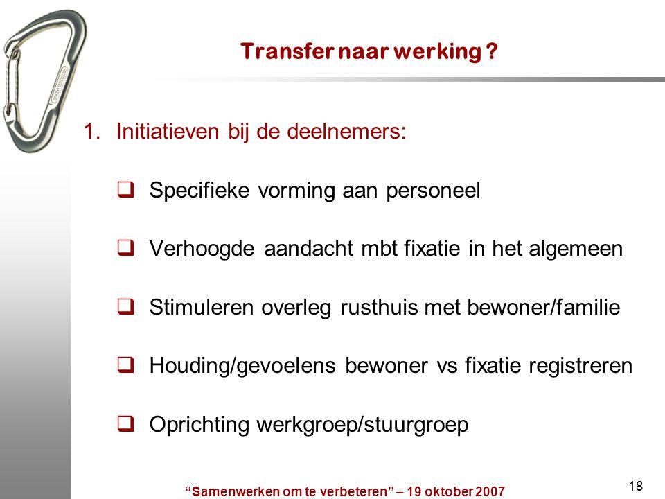 """""""Samenwerken om te verbeteren"""" – 19 oktober 2007 18 Transfer naar werking ? 1.Initiatieven bij de deelnemers:  Specifieke vorming aan personeel  Ver"""
