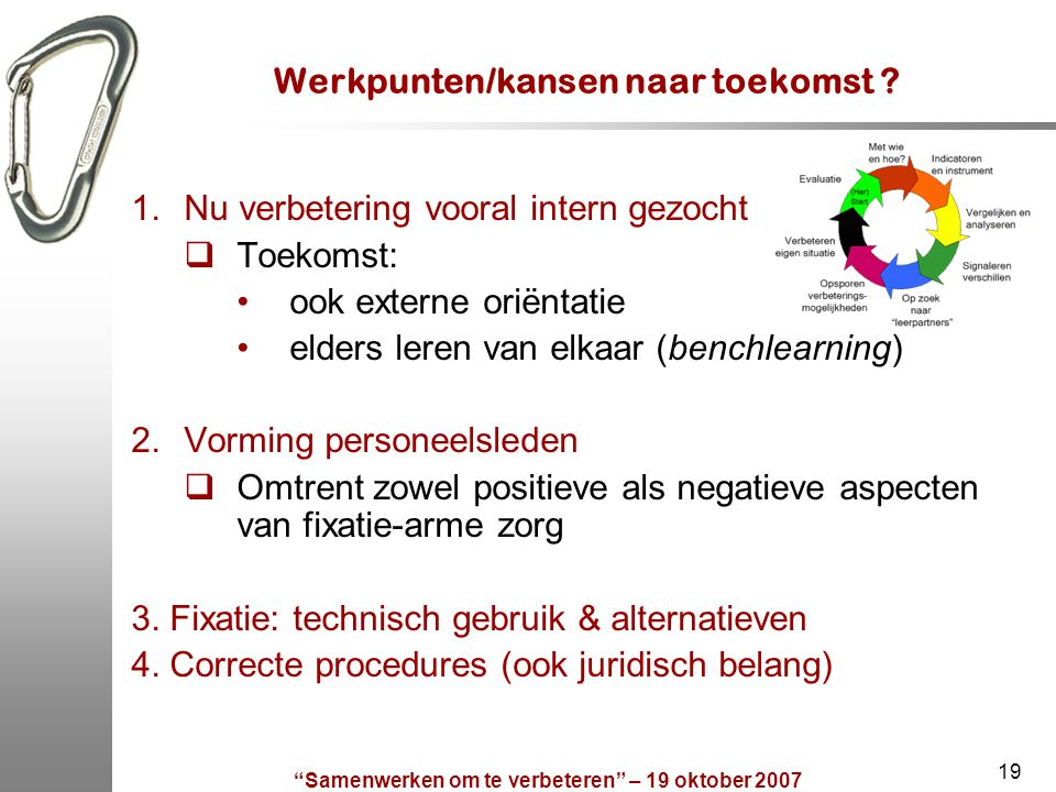 """""""Samenwerken om te verbeteren"""" – 19 oktober 2007 19 Werkpunten/kansen naar toekomst ? 1.Nu verbetering vooral intern gezocht  Toekomst: ook externe o"""
