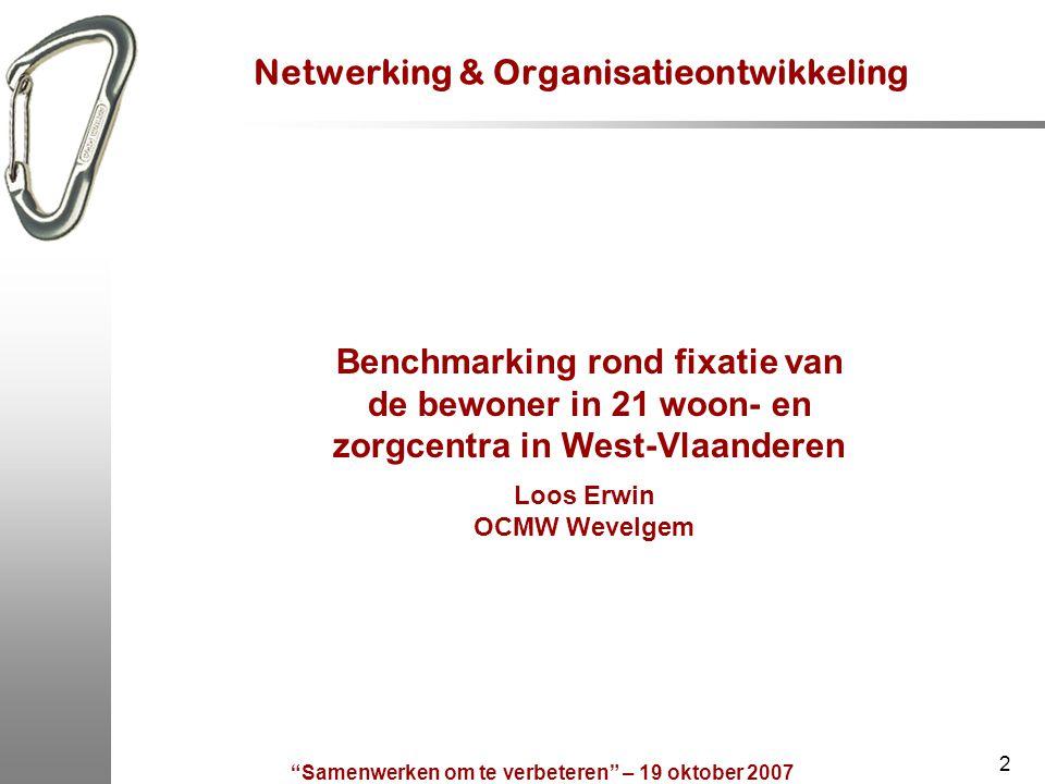 """""""Samenwerken om te verbeteren"""" – 19 oktober 2007 2 Netwerking & Organisatieontwikkeling Benchmarking rond fixatie van de bewoner in 21 woon- en zorgce"""