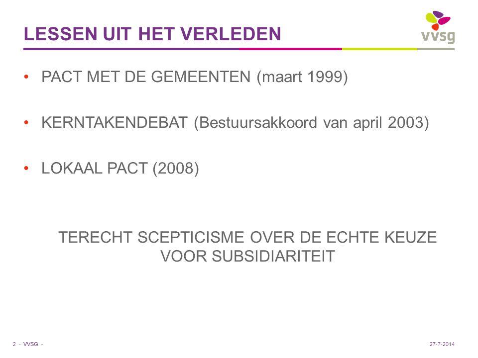 VVSG - CITAAT UIT BESTUURSAKKOORD KERNTAKENDEBAT (2003) SUBSIDIARITEIT EN UITBOUW VAN HET LOKALE NIVEAU ONDERSTELLEN OOK DAT ZOWEL HET INTERMEDIAIRE ALS HET CENTRALE NIVEAU ZICH TERUGHOUDEND OPSTELLEN BIJ HET ONTPLOOIEN VAN HUN ACTIVITEITEN 3 -27-7-2014
