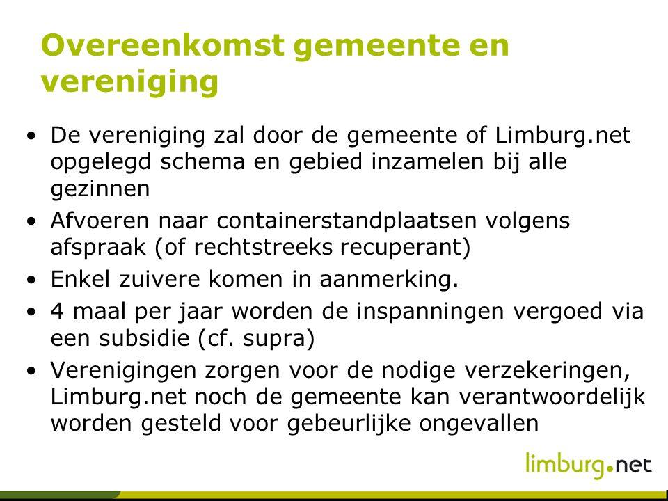 Overeenkomst gemeente en vereniging De vereniging zal door de gemeente of Limburg.net opgelegd schema en gebied inzamelen bij alle gezinnen Afvoeren naar containerstandplaatsen volgens afspraak (of rechtstreeks recuperant) Enkel zuivere komen in aanmerking.