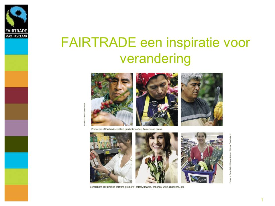 12 FAIRTRADE Max Havelaar wide assortment of Fairtrade products Food (15) Bananas and fresh fruit Biscuits and waffles Candies Cocoa/ chocolate Coffee Fruit juice Honey Ice cream Jam Soft drinks Rice Sirops Sugar Tea Wine Non-food (3) Cotton/ textile Cosmetics Flowers