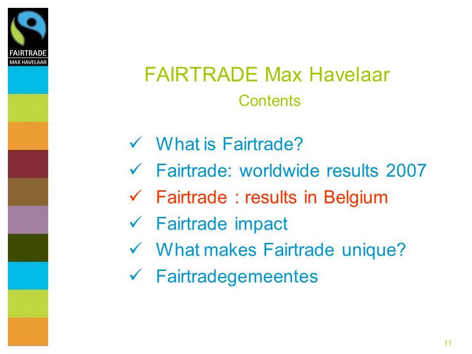 11 FAIRTRADE Max Havelaar Contents What is Fairtrade? Fairtrade: worldwide results 2007 Fairtrade : results in Belgium Fairtrade impact What makes Fai