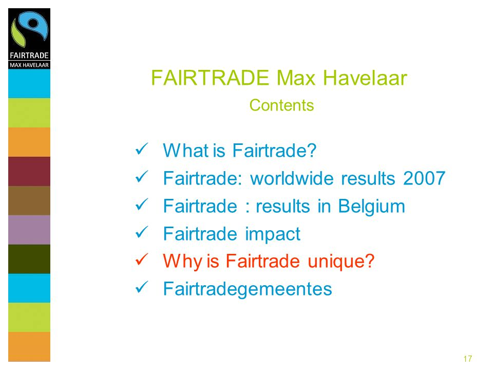 17 FAIRTRADE Max Havelaar Contents What is Fairtrade? Fairtrade: worldwide results 2007 Fairtrade : results in Belgium Fairtrade impact Why is Fairtra