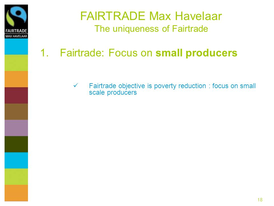 18 1.Fairtrade: Focus on small producers Fairtrade objective is poverty reduction : focus on small scale producers FAIRTRADE Max Havelaar The uniqueness of Fairtrade