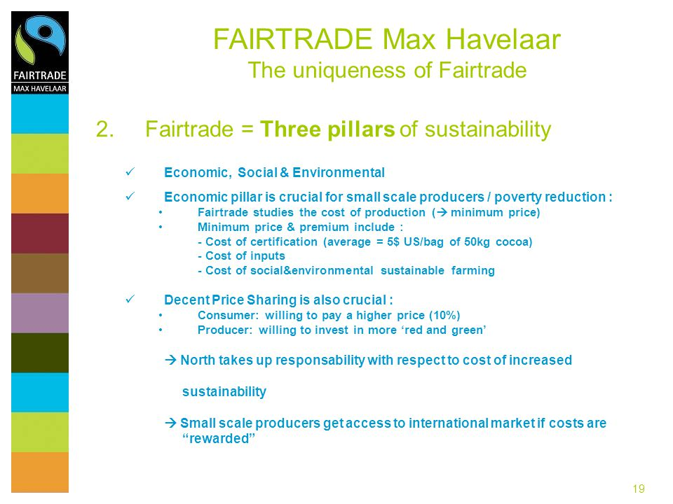 19 2.Fairtrade = Three pillars of sustainability Economic, Social & Environmental Economic pillar is crucial for small scale producers / poverty reduc