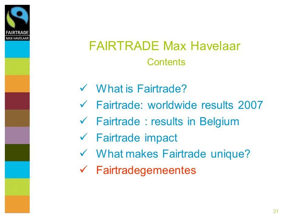 21 FAIRTRADE Max Havelaar Contents What is Fairtrade? Fairtrade: worldwide results 2007 Fairtrade : results in Belgium Fairtrade impact What makes Fai