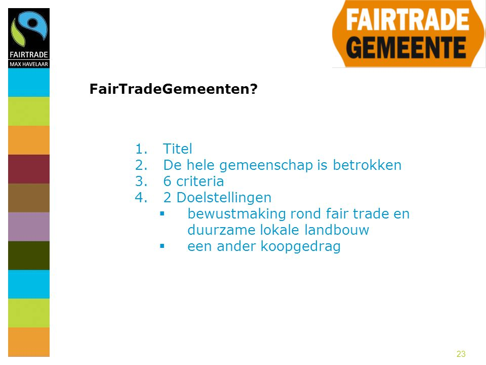 23 FairTradeGemeenten? 1.Titel 2.De hele gemeenschap is betrokken 3.6 criteria 4.2 Doelstellingen  bewustmaking rond fair trade en duurzame lokale la