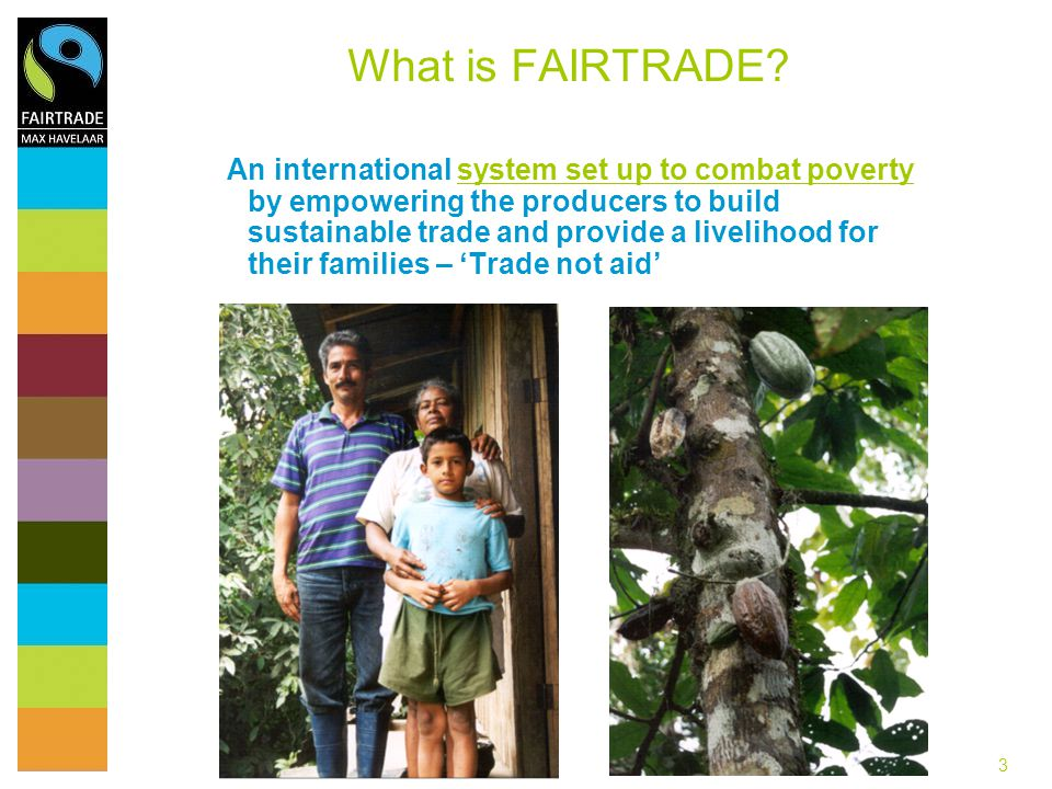 3 What is FAIRTRADE? An international system set up to combat poverty by empowering the producers to build sustainable trade and provide a livelihood