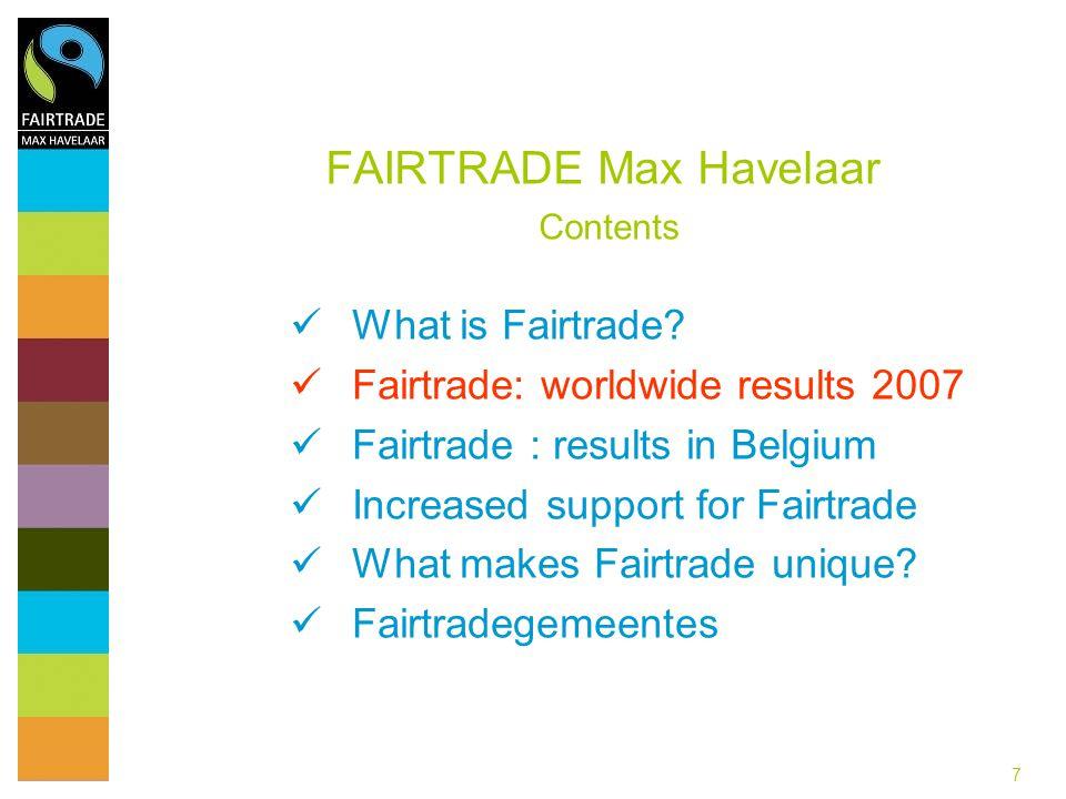 7 FAIRTRADE Max Havelaar Contents What is Fairtrade? Fairtrade: worldwide results 2007 Fairtrade : results in Belgium Increased support for Fairtrade