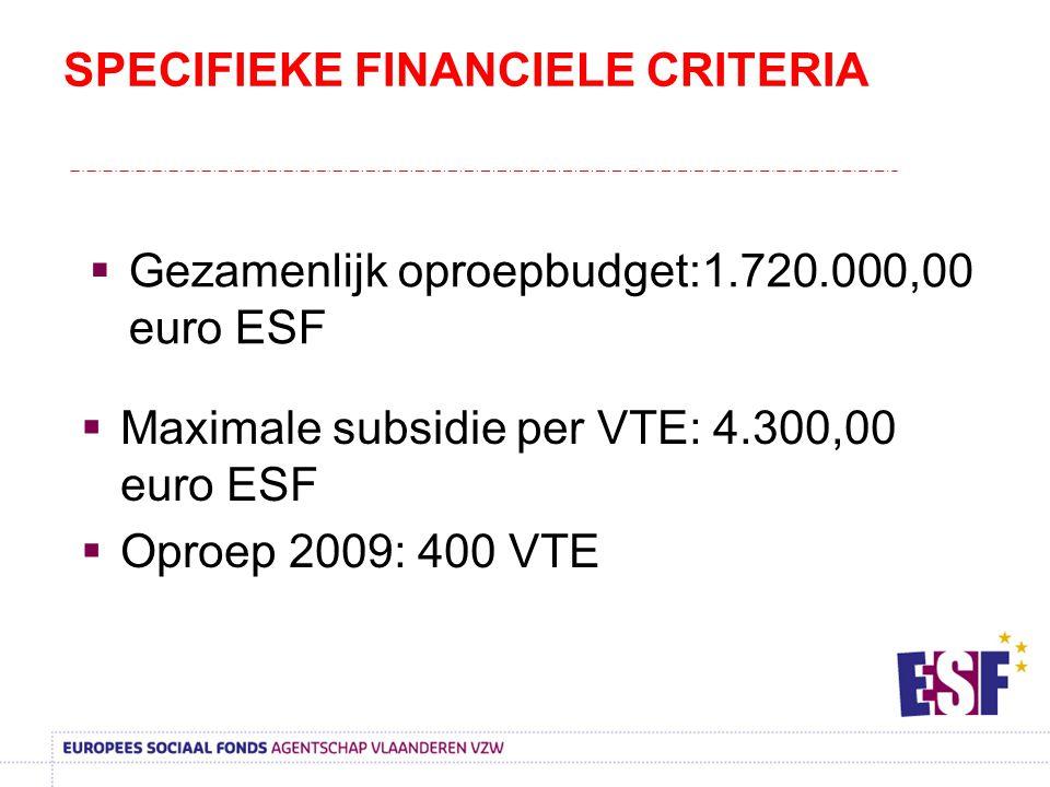 SPECIFIEKE FINANCIELE CRITERIA  Gezamenlijk oproepbudget:1.720.000,00 euro ESF  Maximale subsidie per VTE: 4.300,00 euro ESF  Oproep 2009: 400 VTE