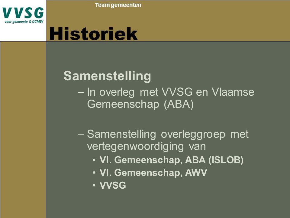 Team gemeenten Historiek Samenstelling –In overleg met VVSG en Vlaamse Gemeenschap (ABA) –Samenstelling overleggroep met vertegenwoordiging van Vl. Ge