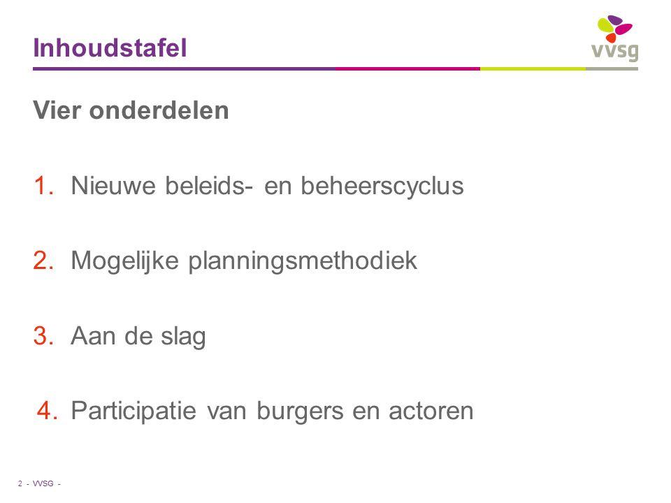 VVSG - Inhoudstafel Vier onderdelen 1.Nieuwe beleids- en beheerscyclus 2.Mogelijke planningsmethodiek 3.Aan de slag 4.Participatie van burgers en acto