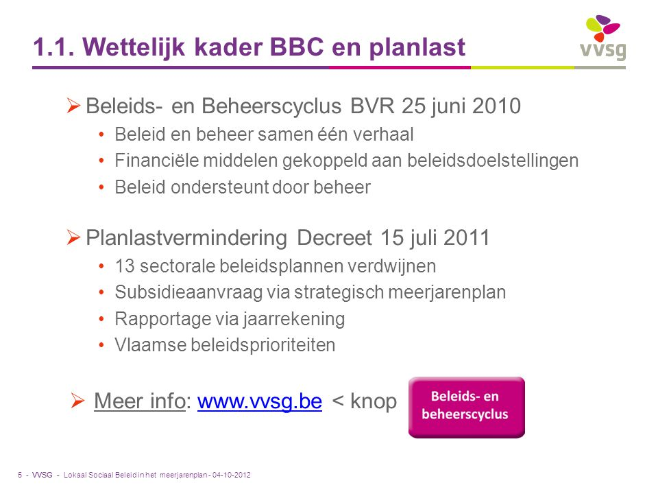VVSG - 1.1. Wettelijk kader BBC en planlast  Beleids- en Beheerscyclus BVR 25 juni 2010 Beleid en beheer samen één verhaal Financiële middelen gekopp