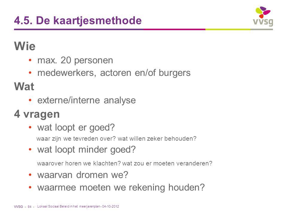 VVSG - 4.5. De kaartjesmethode Wie max. 20 personen medewerkers, actoren en/of burgers Wat externe/interne analyse 4 vragen wat loopt er goed? waar zi