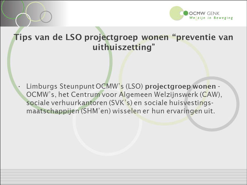 Tips van de LSO projectgroep wonen preventie van uithuiszetting Limburgs Steunpunt OCMW's (LSO) projectgroep wonen - OCMW's, het Centrum voor Algemeen Welzijnswerk (CAW), sociale verhuurkantoren (SVK's) en sociale huisvestings- maatschappijen (SHM'en) wisselen er hun ervaringen uit.